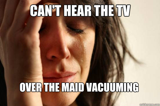 First World Problems - cant hear the tv over the maid vacuuming